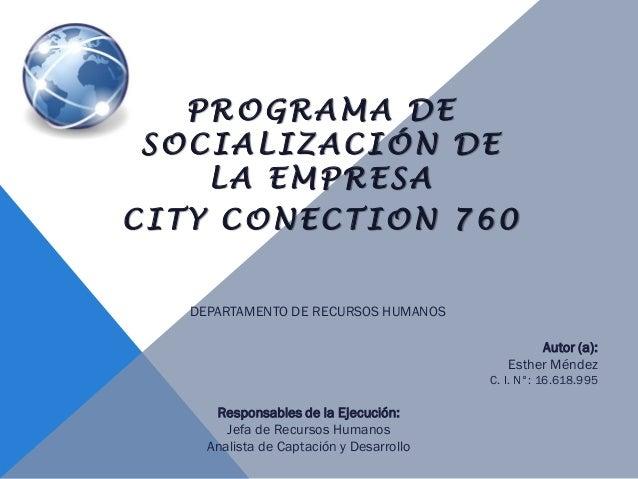 PROGRAMA DE SOCIALIZACIÓN DE LA EMPRESA CITY CONECTION 760 Autor (a): Esther Méndez C. I. N°: 16.618.995 DEPARTAMENTO DE R...