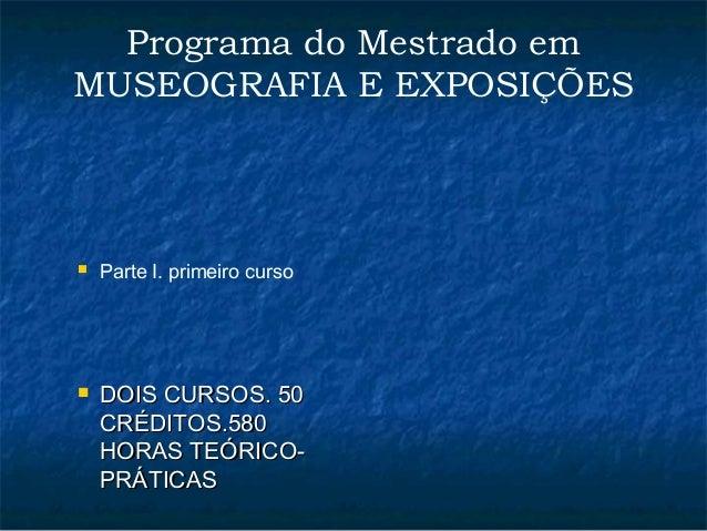 Programa do Mestrado em  MUSEOGRAFIA E EXPOSIÇÕES   Parte I. primeiro curso   DDOOIISS CCUURRSSOOSS.. 5500  CCRRÉÉDDIITT...