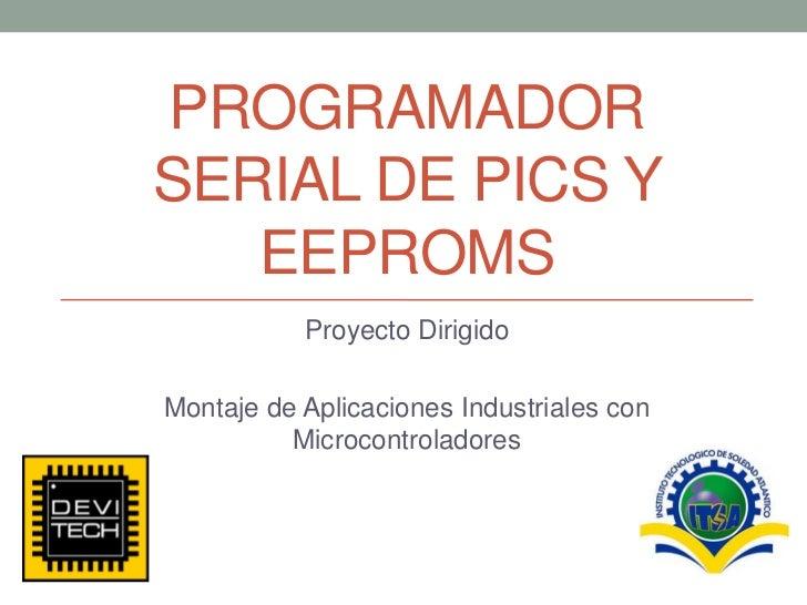PROGRAMADOR SERIAL DE PICS Y EEPROMS<br />Proyecto Dirigido<br />Montaje de Aplicaciones Industriales con Microcontrolador...