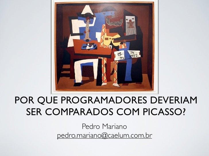 POR QUE PROGRAMADORES DEVERIAM   SER COMPARADOS COM PICASSO?              Pedro Mariano       pedro.mariano@caelum.com.br