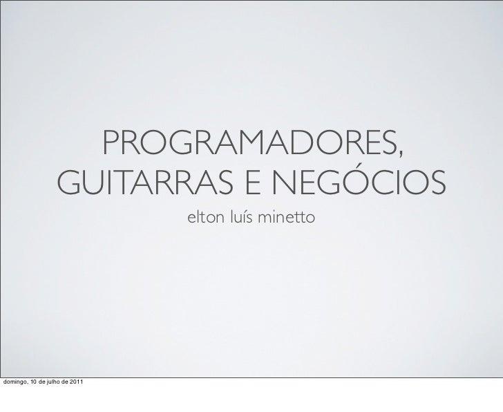 PROGRAMADORES,                  GUITARRAS E NEGÓCIOS                               elton luís minettodomingo, 10 de julho ...