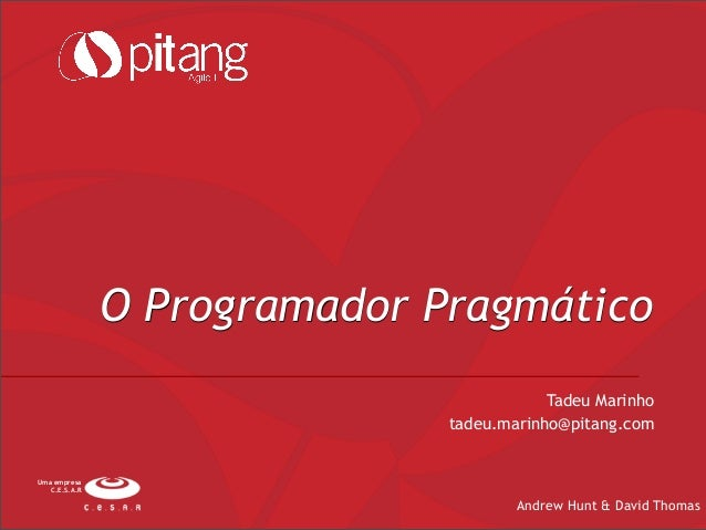 O Programador PragmáticoAndrew Hunt & David ThomasUma empresaC.E.S.A.RTadeu Marinhotadeu.marinho@pitang.com