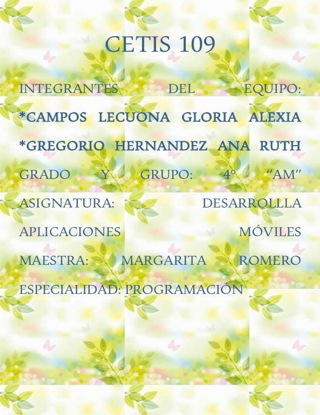 CETIS 109 INTEGRANTES DEL EQUIPO: *CAMPOS LECUONA GLORIA ALEXIA *GREGORIO HERNANDEZ ANA RUTH GRADO Y GRUPO: 4° ''AM'' ASIG...
