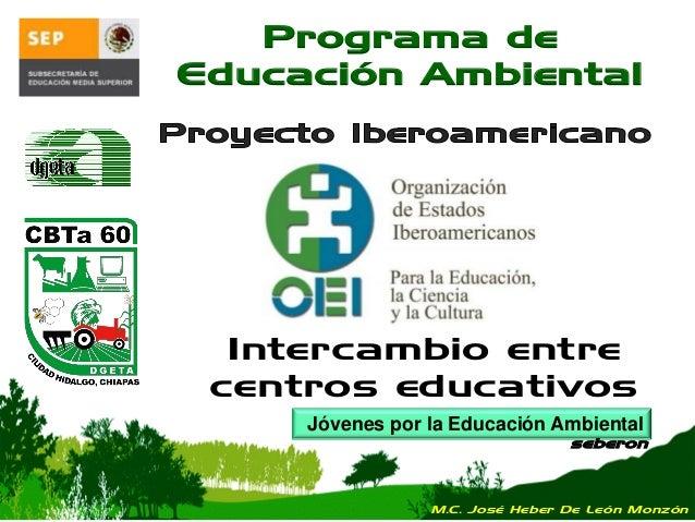Jóvenes por la Educación Ambiental seberon Programa de Educación Ambiental Intercambio entre centros educativos M.C. José ...