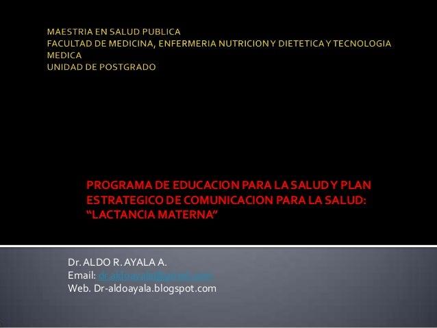 """PROGRAMA DE EDUCACION PARA LA SALUDY PLANESTRATEGICO DE COMUNICACION PARA LA SALUD:""""LACTANCIA MATERNA""""Dr.ALDO R.AYALA A.Em..."""