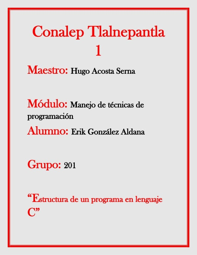 Conalep Tlalnepantla 1 Maestro: Hugo Acosta Serna Módulo: Manejo de técnicas de programación Alumno: Erik González Aldana ...