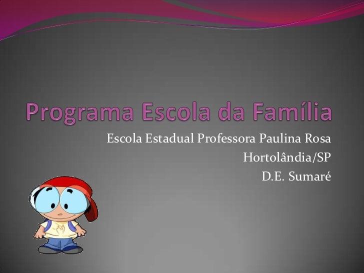 Programa Escola da Família<br />Escola Estadual Professora Paulina Rosa<br />Hortolândia/SP<br />D.E. Sumaré<br />