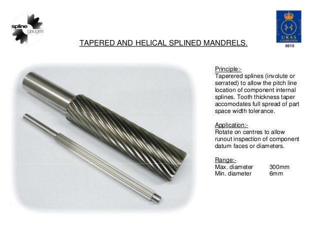 TAPERED AND HELICAL SPLINED MANDRELS. Principle:- Taperered splines (involute or serrated) to allow the pitch line locatio...