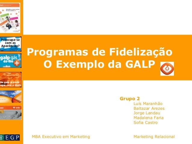 Programas de Fidelização  O Exemplo da GALP  Grupo 2  Luís Maranhão  Baltazar Arezes  Jorge Landau  Madalena Faria  Sofia ...