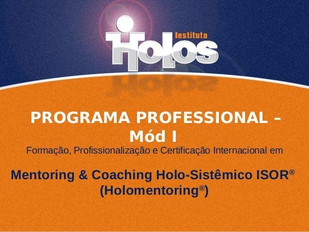 PROGRAMA PROFESSIONAL – Mód I Mentoring & Coaching Holo-Sistêmico ISOR® (Holomentoring® ) Formação, Profissionalização e C...