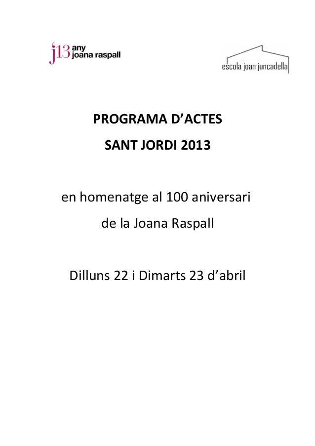 PROGRAMA D'ACTES       SANT JORDI 2013en homenatge al 100 aniversari      de la Joana Raspall Dilluns 22 i Dimarts 23 d'ab...