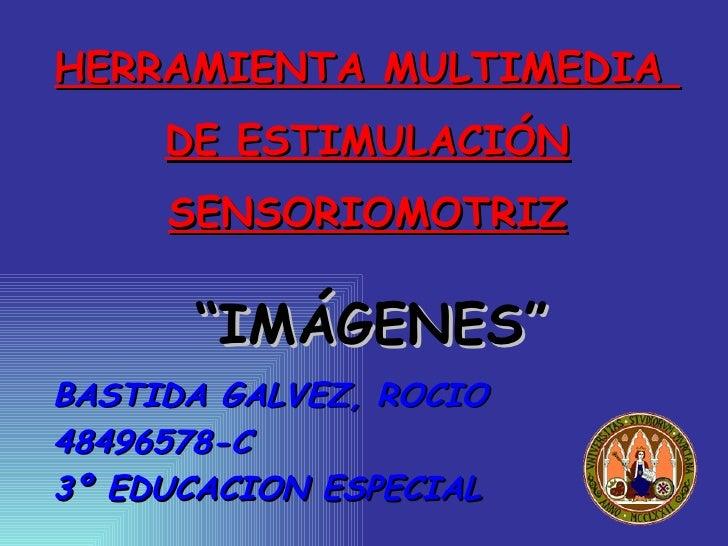 """HERRAMIENTA MULTIMEDIA      DE ESTIMULACIÓN      SENSORIOMOTRIZ        """"IMÁGENES"""" BASTIDA GALVEZ, ROCIO 48496578-C 3º EDUC..."""