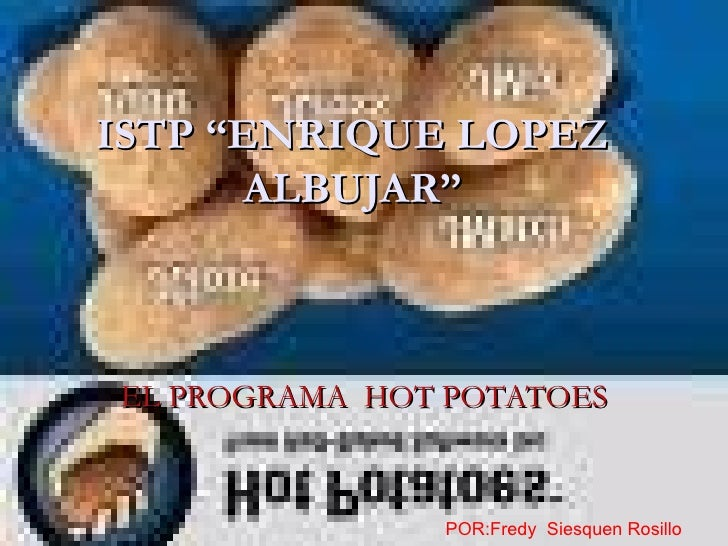 """ISTP """"ENRIQUE LOPEZ       ALBUJAR""""    EL PROGRAMA HOT POTATOES                  POR:Fredy Siesquen Rosillo"""