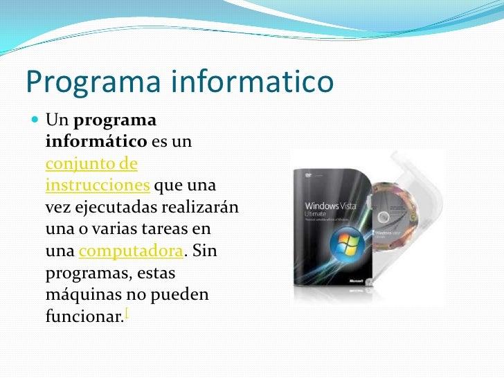 Programa informatico Un programa informático es un conjunto de instrucciones que una vez ejecutadas realizarán una o vari...