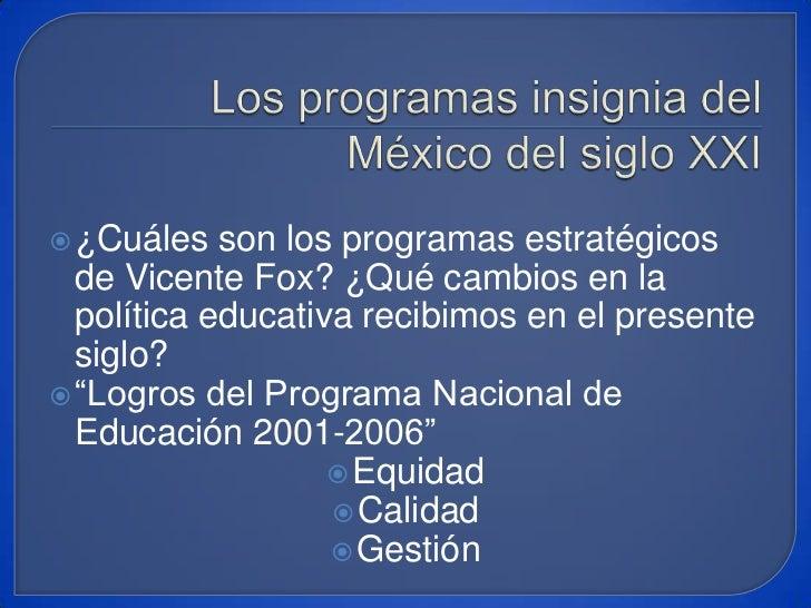 Los programas insignia del México del siglo XXI<br />¿Cuáles son los programas estratégicos de Vicente Fox? ¿Qué cambios e...