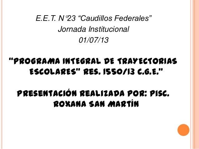 """E.E.T. N°23 """"Caudillos Federales"""" Jornada Institucional 01/07/13 """"PROGRAMA INTEGRAL DE TRAYECTORIAS ESCOLARES"""" Res. 1550/1..."""