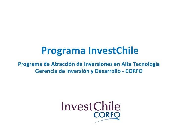 Programa InvestChile Programa de Atracción de Inversiones en Alta Tecnología Gerencia de Inversión y Desarrollo - CORFO