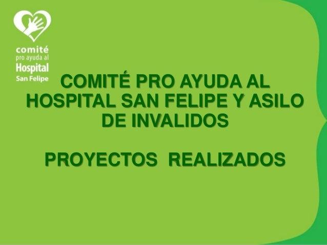 COMITÉ PRO AYUDA AL HOSPITAL SAN FELIPE Y ASILO DE INVALIDOS PROYECTOS REALIZADOS