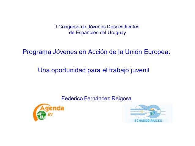 II Congreso de Jóvenes Descendientes de Españoles del Uruguay Programa Jóvenes en Acción de la Unión Europea: Una oportuni...