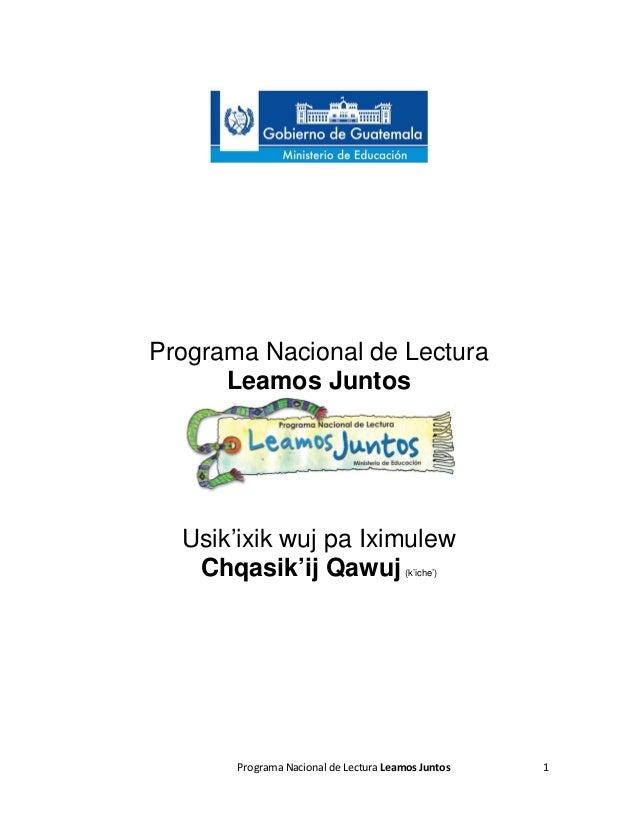 Programa Nacional de Lectura Leamos Juntos  Usik'ixik wuj pa Iximulew Chqasik'ij Qawuj (k'iche')  Programa Nacional de Lec...