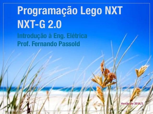Programação Lego NXT NXT-G 2.0 Introdução à Eng. Elétrica Prof. Fernando Passold Versãode2016/1
