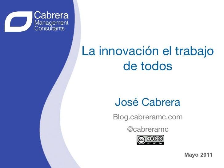 La innovación el trabajo       de todos                 José Cabrera     Blog.cabreramc.com        @cabreramc             ...
