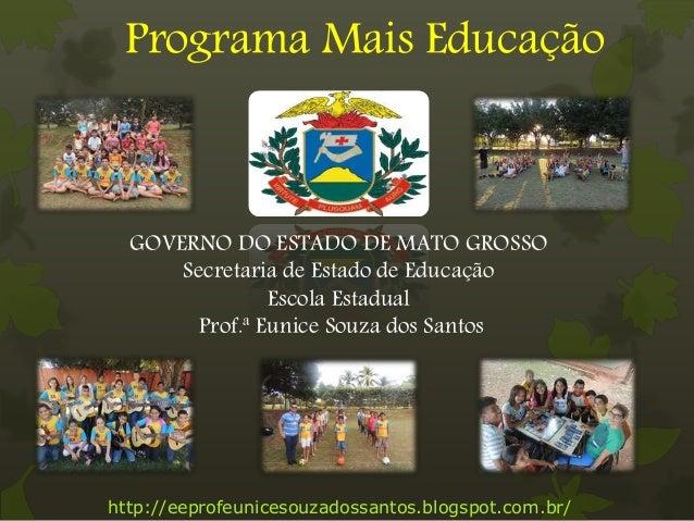 Programa Mais Educação http://eeprofeunicesouzadossantos.blogspot.com.br/ GOVERNO DO ESTADO DE MATO GROSSO Secretaria de E...