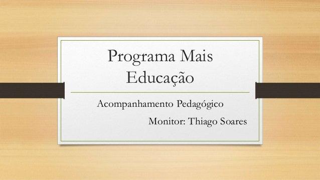 Programa Mais Educação Acompanhamento Pedagógico Monitor: Thiago Soares