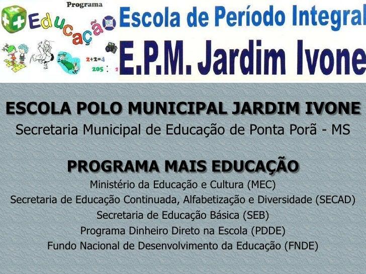 ESCOLA POLO MUNICIPAL JARDIM IVONE Secretaria Municipal de Educação de Ponta Porã - MS           PROGRAMA MAIS EDUCAÇÃO   ...