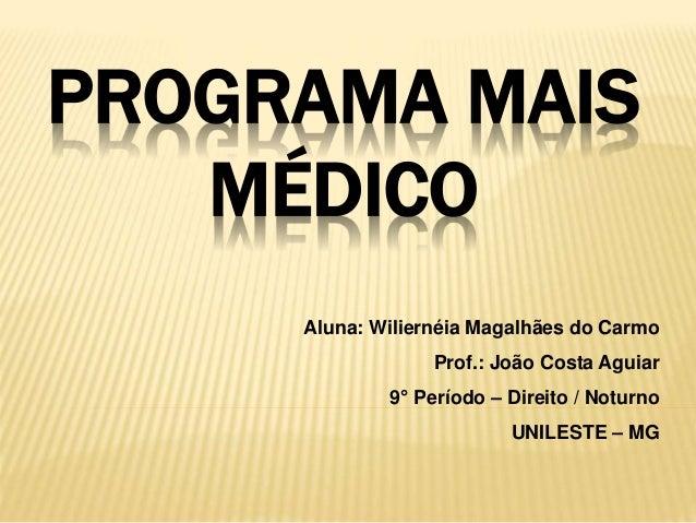 PROGRAMA MAIS MÉDICO Aluna: Wiliernéia Magalhães do Carmo Prof.: João Costa Aguiar 9° Período – Direito / Noturno UNILESTE...