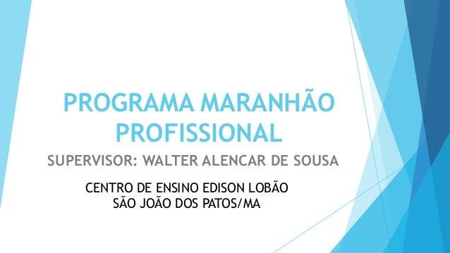 PROGRAMA MARANHÃO PROFISSIONAL SUPERVISOR: WALTER ALENCAR DE SOUSA CENTRO DE ENSINO EDISON LOBÃO SÃO JOÃO DOS PATOS/MA