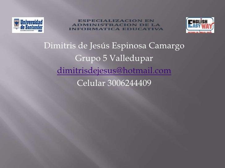 Dimitris de Jesús Espinosa Camargo<br />Grupo 5 Valledupar<br />dimitrisdejesus@hotmail.com<br />Celular 3006244409<br />