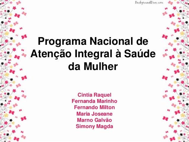 Programa Nacional de Atenção Integral à Saúde da Mulher Cintia Raquel Fernanda Marinho Fernando Milton Maria Joseane Marno...