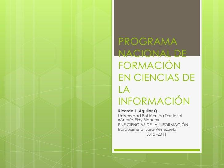 PROGRAMA NACIONAL DE FORMACIÓN EN CIENCIAS DE LA INFORMACIÓN<br />Ricardo J. Aguilar Q.<br />Universidad Politécnica Terri...