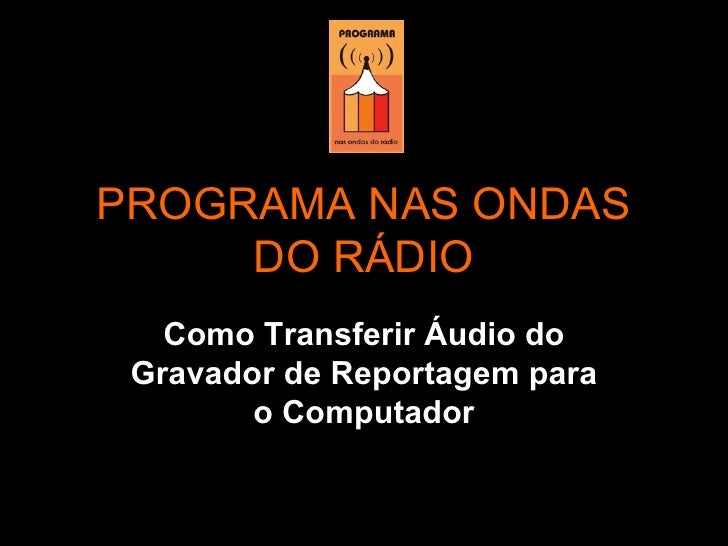 PROGRAMA NAS ONDAS DO RÁDIO Como Transferir Áudio do Gravador de Reportagem para o Computador