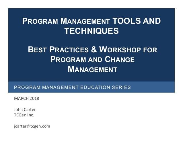 PROGRAM MANAGEMENT EDUCATION SERIES MARCH 2018 John Carter TCGen Inc. jcarter@tcgen.com BEST PRACTICES & WORKSHOP FOR PROG...