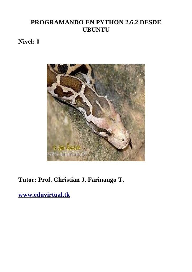 PROGRAMANDO EN PYTHON 2.6.2 DESDE                UBUNTU Nivel: 0     Tutor: Prof. Christian J. Farinango T.  www.eduvirtua...