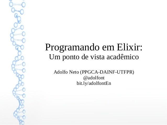Programando em Elixir: Um ponto de vista acadêmico Adolfo Neto (PPGCA-DAINF-UTFPR) @adolfont bit.ly/adolfontEn