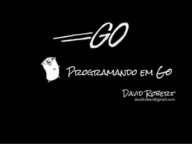 David Robert davidrobert@gmail.com Programando em Go