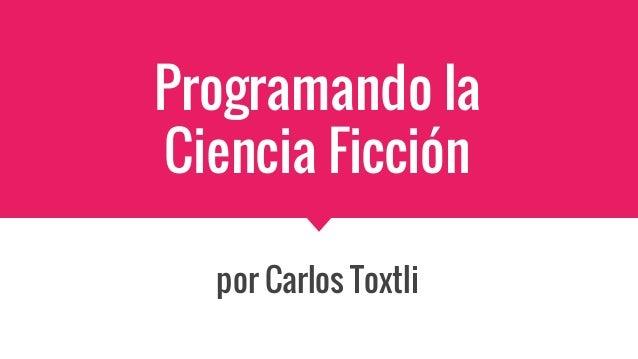 Programando la Ciencia Ficción por Carlos Toxtli