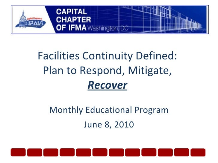 Facilities Continuity Defined: Plan to Respond, Mitigate,  Recover Monthly Educational Program June 8, 2010