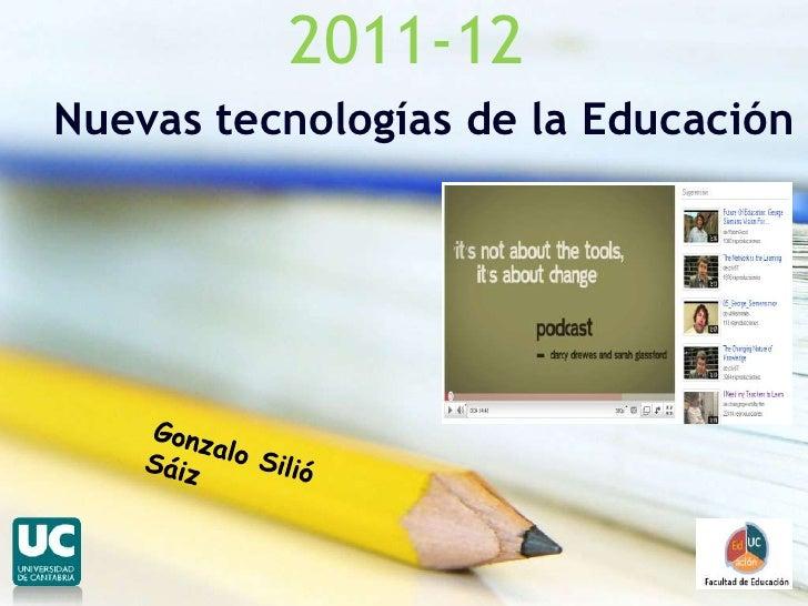 2011-12<br />Nuevas tecnologías de la Educación <br />Gonzalo Silió Sáiz<br />