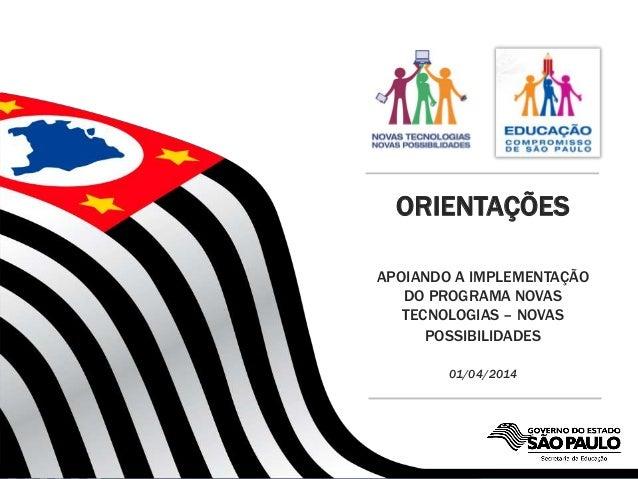 SECRETARIA DA EDUCAÇÃO ORIENTAÇÕES APOIANDO A IMPLEMENTAÇÃO DO PROGRAMA NOVAS TECNOLOGIAS – NOVAS POSSIBILIDADES 01/04/2014