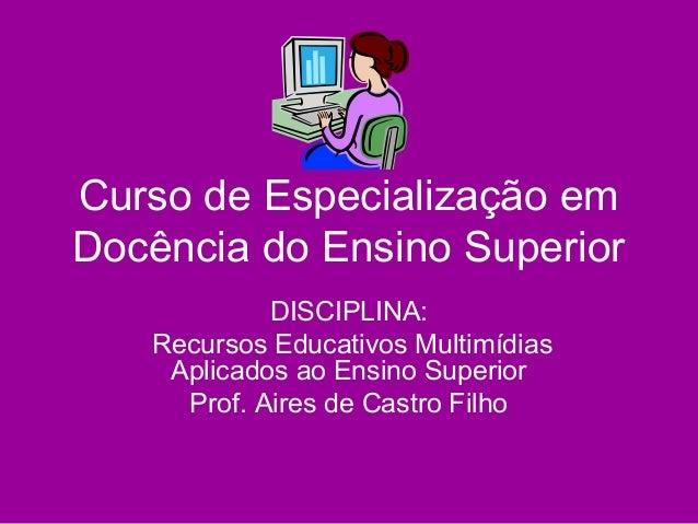 Curso de Especialização em Docência do Ensino Superior DISCIPLINA: Recursos Educativos Multimídias Aplicados ao Ensino Sup...