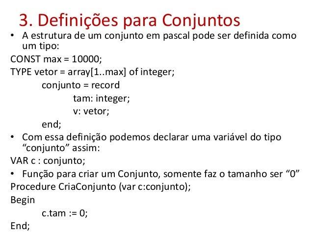 3. Definições para Conjuntos • A estrutura de um conjunto em pascal pode ser definida como um tipo: CONST max = 10000; TYP...