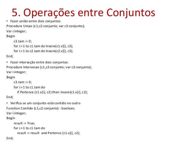 5. Operações entre Conjuntos • Fazer união entre dois conjuntos: Procedure Uniao (c1,c2:conjunto; var c3:conjunto); Var i:...