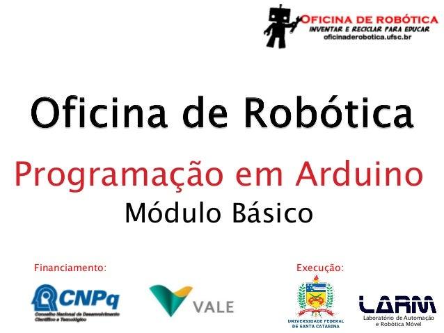 Financiamento:  Execução:  Laboratório de Automação e Robótica Móvel  Programação em Arduino  Módulo Básico