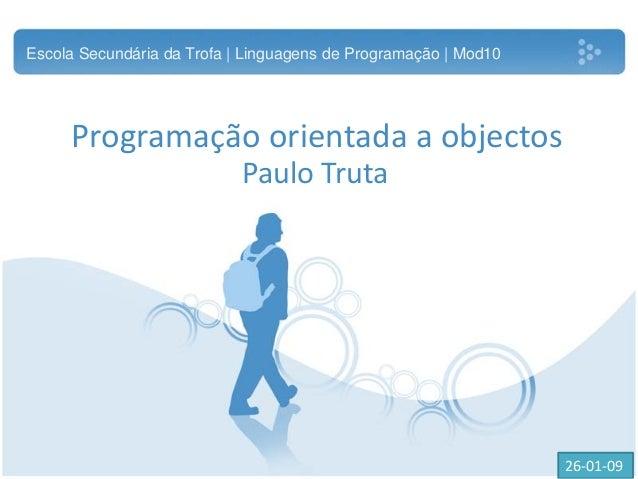 Programação orientada a objectos Paulo Truta Escola Secundária da Trofa | Linguagens de Programação | Mod10 26-01-09