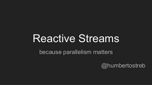 Reactive Streams because parallelism matters @humbertostreb