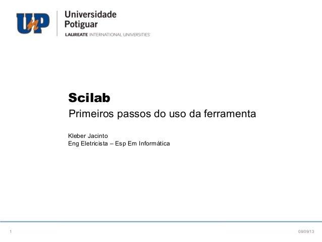 Scilab Primeiros passos do uso da ferramenta Kleber Jacinto Eng Eletricista – Esp Em Informática 08/09/131